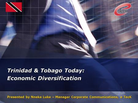 Trinidad & Tobago Today: Economic Diversification Presented by Nneka Luke – Manager Corporate Communications, e TecK.