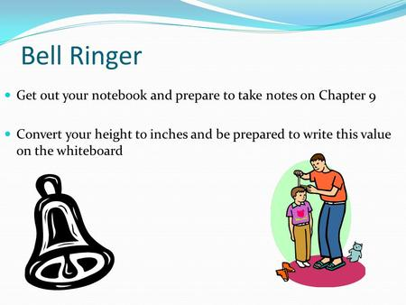 Bell Ringer Get out your notebook and prepare to take notes on Chapter 9 Convert your height to inches and be prepared to write this value on the whiteboard.