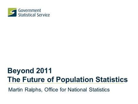 Beyond 2011 The Future of Population Statistics Martin Ralphs, Office for National Statistics.
