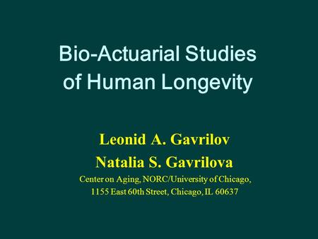 Bio-Actuarial Studies of Human Longevity Leonid A. Gavrilov Natalia S. Gavrilova Center on Aging, NORC/University of Chicago, 1155 East 60th Street, Chicago,