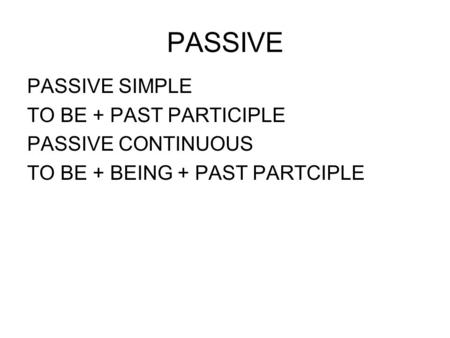 PASSIVE PASSIVE SIMPLE TO BE + PAST PARTICIPLE PASSIVE CONTINUOUS TO BE + BEING + PAST PARTCIPLE.