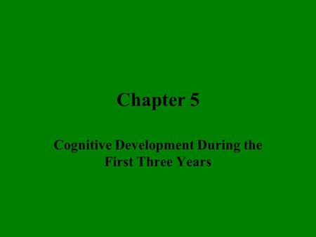 Chapter 5 Cognitive <strong>Development</strong> During the First Three Years.