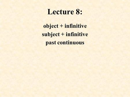 Lecture 8: object + infinitive subject + infinitive past continuous.