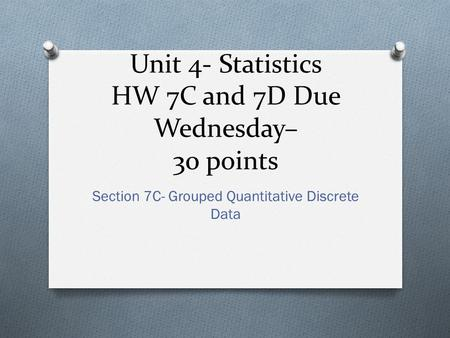 Unit 4- Statistics HW 7C and 7D Due Wednesday– 30 points Section 7C- Grouped Quantitative Discrete Data.