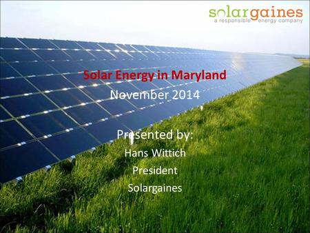 Solar Energy in Maryland November 2014 Presented by: Hans Wittich President Solargaines.