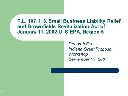 1 P.L. 107.118. Small Business Liability Relief and Brownfields Revitalization Act of January 11, 2002 U. S EPA, Region 5 Deborah Orr Indiana Grant Proposal.