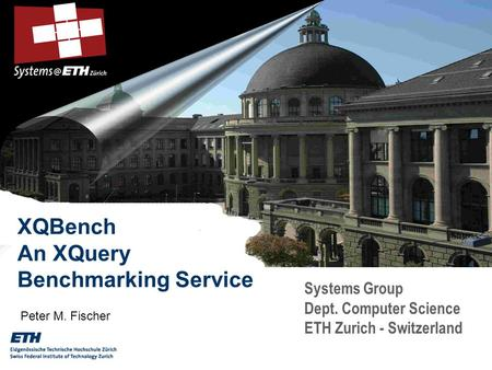 Systems Group Dept. Computer Science ETH Zurich - Switzerland XQBench An XQuery Benchmarking Service Peter M. Fischer.