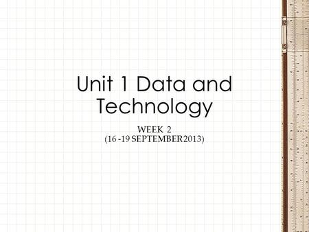 WEEK 2 (16 -19 SEPTEMBER 2013) Unit 1 Data and Technology.