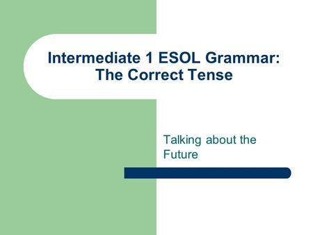 Intermediate 1 ESOL Grammar: The Correct Tense Talking about the Future.