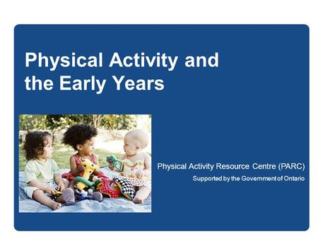 Physical Activity and the Early Years Physical Activity Resource Centre (PARC) Supported by the Government of Ontario.