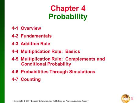 Slide Slide 1 Copyright © 2007 Pearson Education, Inc Publishing as Pearson Addison-Wesley. Chapter 4 Probability 4-1 Overview 4-2 Fundamentals 4-3 Addition.