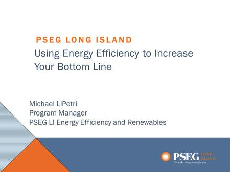 1 LONG ISLAND PSEG LONG ISLAND LONG ISLAND Using Energy Efficiency to Increase Your Bottom Line Michael LiPetri Program Manager PSEG LI Energy Efficiency.