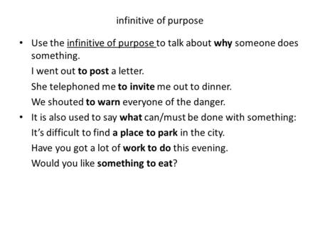 Infinitive of purpose Use the infinitive of purpose to talk about why someone does something. I went out to post a letter. She telephoned me to invite.