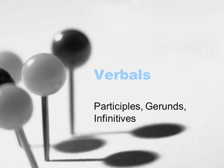 Verbals Participles, Gerunds, Infinitives. What is a verbal? A verbal is a verb functioning as some other part of speech. There are three types of verbals: