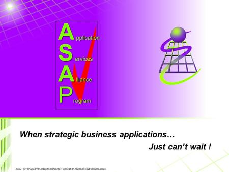 ASAP Overview Presentation 98/07/30, Publication Number SWEO 0000-0003. S ervices A lliance A pplication P rogram When strategic business applications…