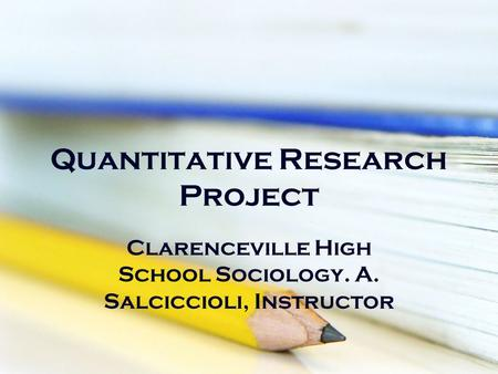 Quantitative Research Project Clarenceville High School Sociology. A. Salciccioli, Instructor.