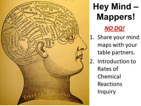 Hey Mind – Mappers! NO DQ! 1.Share your mind maps with your table partners. 2.Introduction to Rates of Chemical Reactions Inquiry.