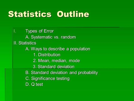 Statistics Outline I.Types of Error A. Systematic vs. random II. Statistics A. Ways to describe a population 1. Distribution 1. Distribution 2. Mean, median,