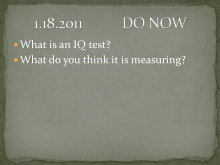 1.18.2011		DO NOW What is an IQ test? What do you think it is measuring?