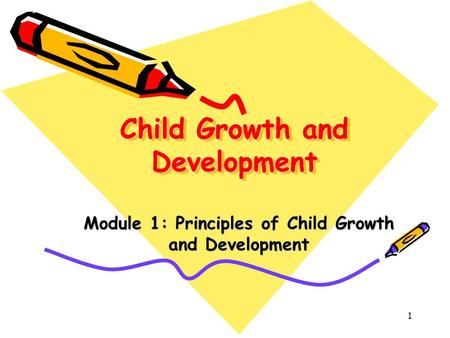 1 Child Growth and Development Module 1: Principles of Child Growth and Development.