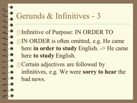Gerunds & Infinitives - 3 4 Infinitive of Purpose: IN ORDER TO 4 IN ORDER is often omitted, e.g. He came here in order to study English. -> He came here.