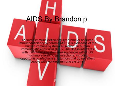 AIDS By Brandon p. Acquired immune deficiency syndrome or acquired immunodeficiency syndrome (AIDS) is a disease of the human immune system caused by the.