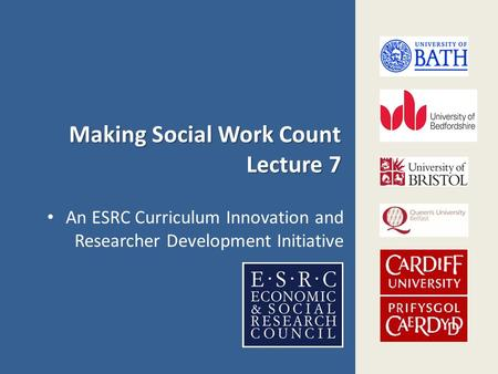 Making Social Work Count Lecture 7 An ESRC Curriculum Innovation and Researcher Development Initiative.