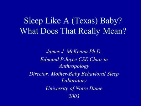 Sleep Like A (Texas) Baby? What Does That Really Mean? James J. McKenna Ph.D. Edmund P Joyce CSE Chair in Anthropology Director, Mother-Baby Behavioral.