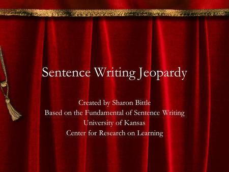 Sentence Writing Jeopardy Created by Sharon Bittle Based on the Fundamental of Sentence Writing University of Kansas Center for Research on Learning.