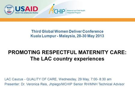 Third Global Women Deliver Conference Kuala Lumpur - Malaysia, 28-30 May 2013 PROMOTING RESPECTFUL MATERNITY CARE: The LAC country experiences LAC Caucus.