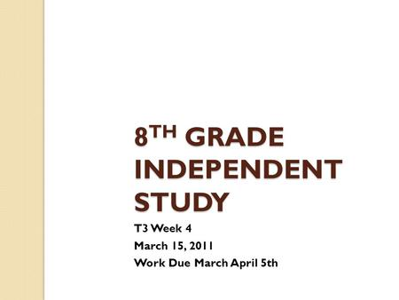 8 TH GRADE INDEPENDENT STUDY T3 Week 4 March 15, 2011 Work Due March April 5th.