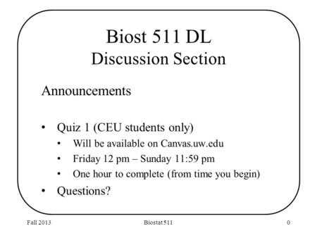 Biost 511 DL Discussion Section Announcements Quiz 1 (CEU students only) Will be available on Canvas.uw.edu Friday 12 pm – Sunday 11:59 pm One hour to.