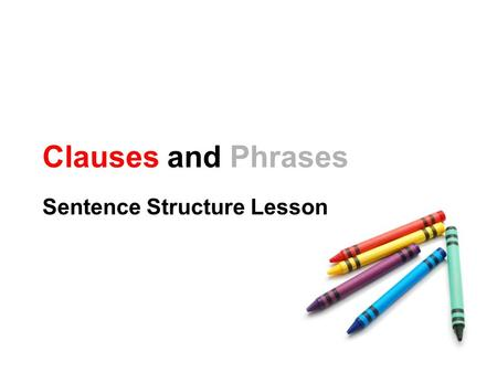 Clauses and Phrases Sentence Structure Lesson. What is a Clause? A subject and predicate working together I am. Reading is fun. I study hard so I get.
