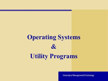 University of Management & Technology Operating Systems & Utility Programs.