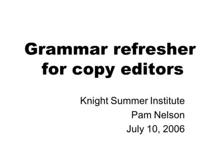 <strong>Grammar</strong> refresher for copy editors Knight Summer Institute Pam Nelson July 10, 2006.