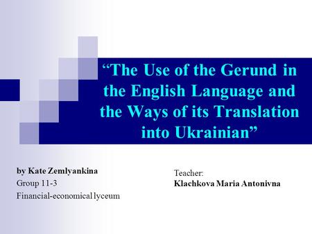 """The Use of the Gerund in the English Language and the Ways of its Translation into Ukrainian"" by Kate Zemlyankina Group 11-3 Financial-economical lyceum."