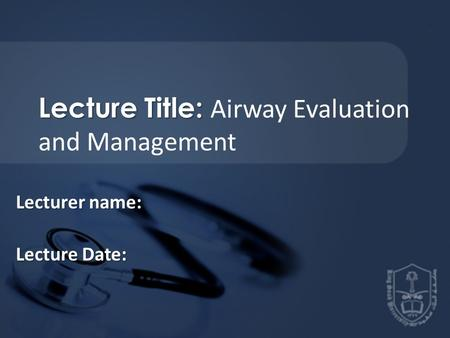 Lecture Title: Lecture Title: Airway Evaluation and Management Lecturer name: Lecture Date: