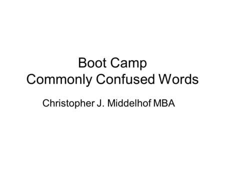 Boot Camp Commonly Confused Words Christopher J. Middelhof MBA.