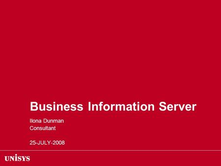 Business Information Server Ilona Dunman Consultant 25-JULY-2008.