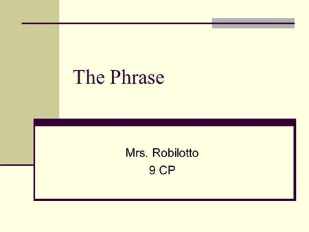 The Phrase Mrs. Robilotto 9 CP. Definition A group of related words One phrase = one part of speech Does NOT contain a verb and its subject Example:between.