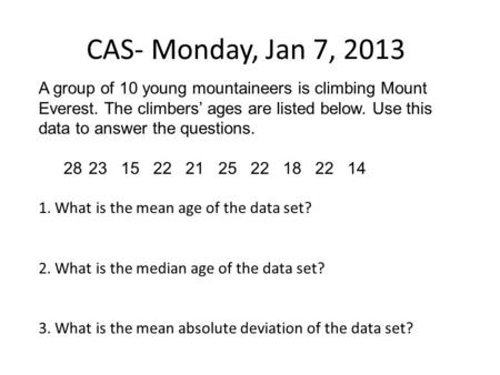 CAS- Monday, Jan 7, 2013 A group of 10 young mountaineers is climbing Mount Everest. The climbers' ages are listed below. Use this data to answer the questions.