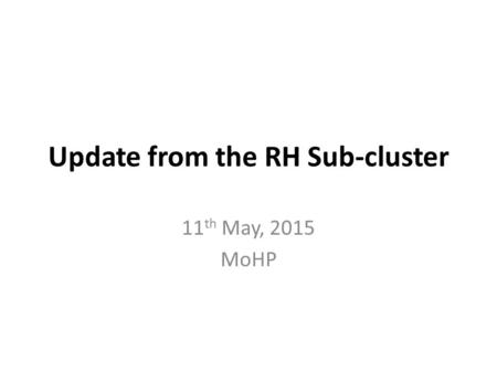 Update from the RH Sub-cluster 11 th May, 2015 MoHP.