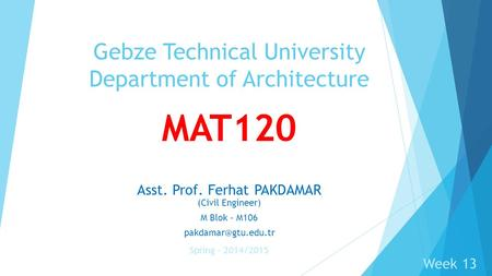 MAT120 Asst. Prof. Ferhat PAKDAMAR (Civil Engineer) M Blok - M106 Gebze Technical University Department of Architecture Spring – 2014/2015.