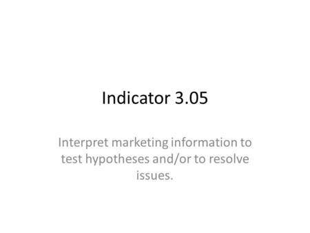 Indicator 3.05 Interpret marketing information to test hypotheses and/or to resolve issues.