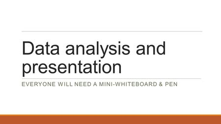 Data analysis and presentation EVERYONE WILL NEED A MINI-WHITEBOARD & PEN.