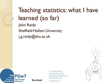 Teaching statistics: what I have learned (so far) John Reidy Sheffield Hallam University Co-sponsored by: Scottish Universities Psychology.
