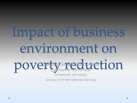 Impact of business environment on poverty reduction Gessye Ginelle Safou-Mat American University School of International Service.