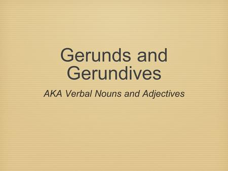 Gerunds and Gerundives AKA Verbal Nouns and Adjectives.
