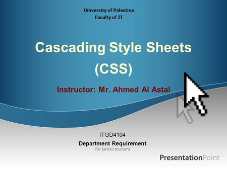 Cascading Style Sheets (CSS) Instructor: Mr. Ahmed Al Astal ITGD4104 Department Requirement for senior student University of Palestine Faculty of IT.
