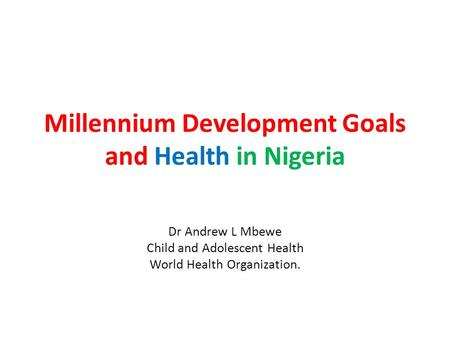Millennium Development Goals and Health in Nigeria Dr Andrew L Mbewe Child and Adolescent Health World Health Organization.